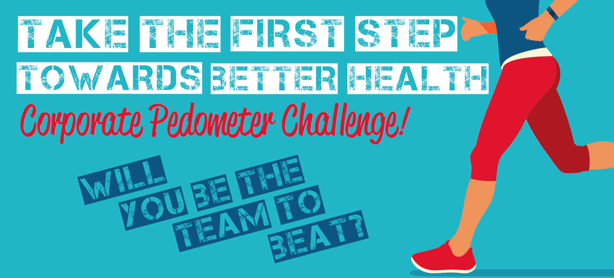 Take the first step towards better health. Corporate Pedometer Challenge, October 10 to November 7. Will you be the team to beat?